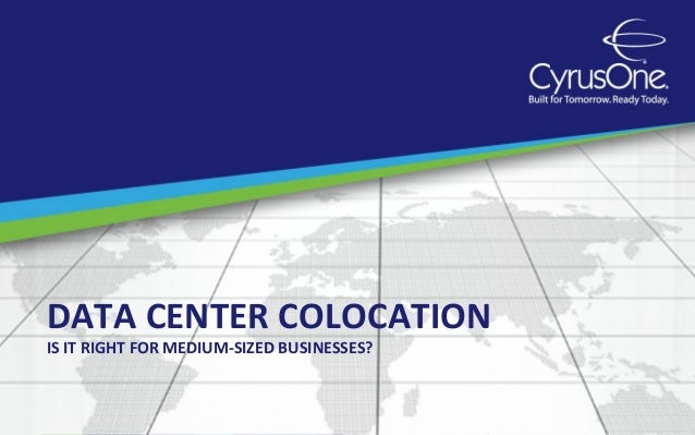 DATA CENTER COLOCATIONIS IT RIGHT FOR MEDIUM-SIZED BUSINESSES?