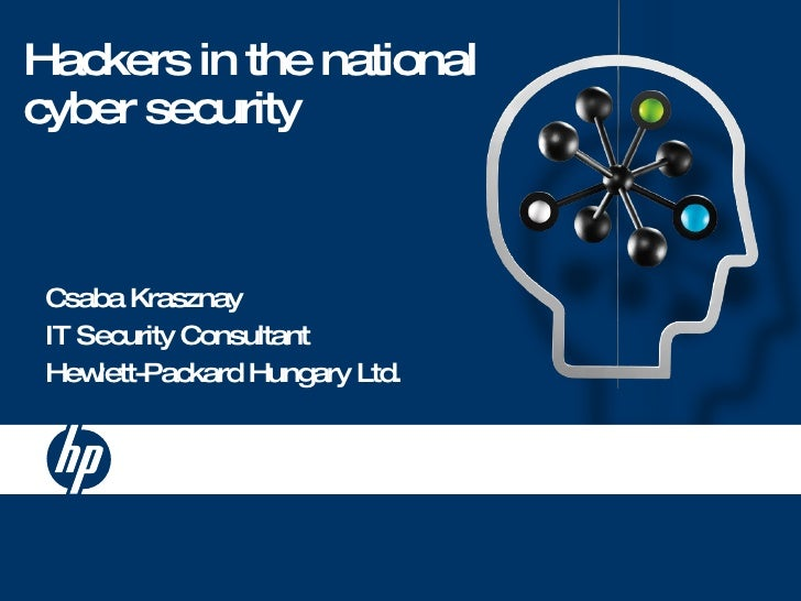 Hackers in the national cyber security Csaba Krasznay IT Security Consultant Hewlett-Packard Hungary Ltd.