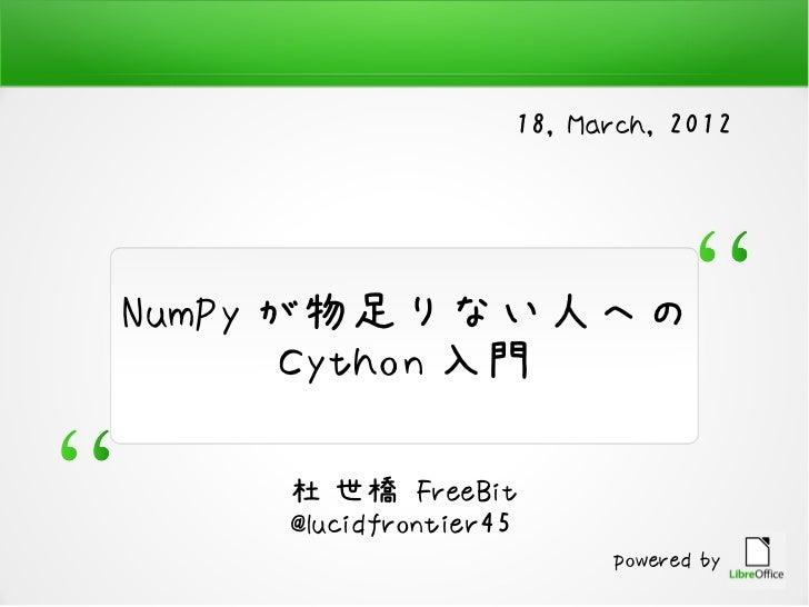 18, March, 2012NumPy が物足りない人への       Cython 入門    杜 世橋 FreeBit    @lucidfrontier45                         powered by