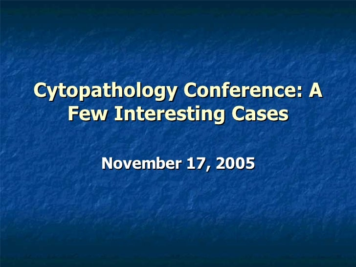 Cytopathology Conference: A Few Interesting Cases November 17, 2005