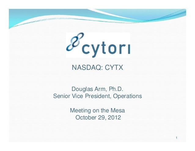 NASDAQ: CYTX       Douglas Arm, Ph.D.Senior Vice President, Operations      Meeting on the Mesa       October 29, 2012    ...