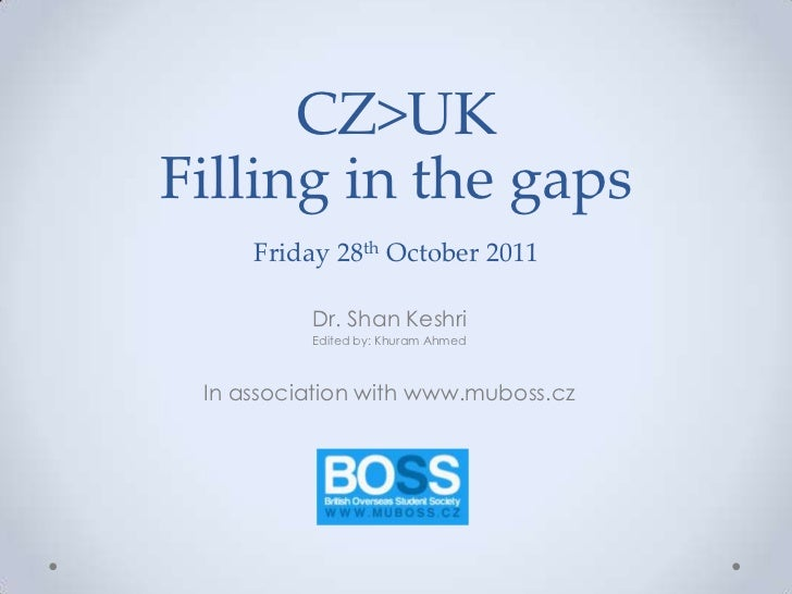 CZ>UKFilling in the gaps     Friday 28th October 2011          Dr. Shan Keshri          Edited by: Khuram Ahmed In associa...