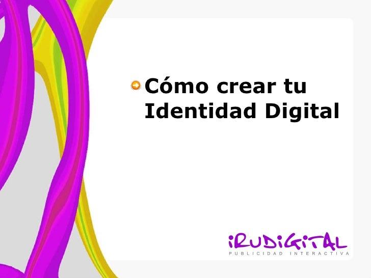 <ul><li>Cómo crear tu Identidad Digital </li></ul>
