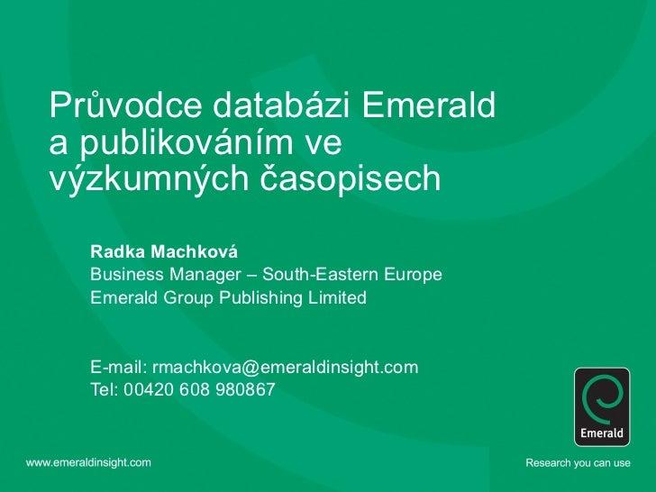Průvodce databázi Emerald a publikováním ve výzkumných časopisech Radka Machková Business Manager – South-Eastern Europe E...