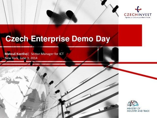 Czech Enterprise Demo Day Matouš Kostlivý| Sector Manager for ICT New York, June 3, 2014