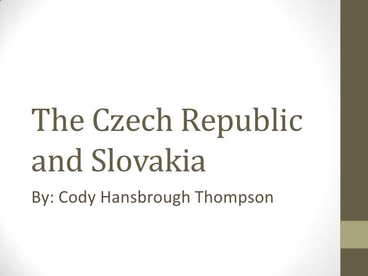 The Czech Republic and Slovakia<br />By: Cody Hansbrough Thompson <br />
