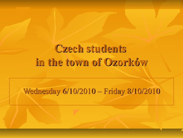 Czech studentsCzech students in the town of Ozorkówin the town of Ozorków Wednesday 6/10/2010 – Friday 8/10/2010Wednesday ...