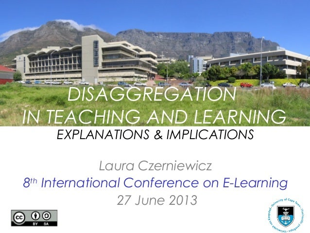 DISAGGREGATION IN TEACHING AND LEARNING EXPLANATIONS & IMPLICATIONS Laura Czerniewicz 8th International Conference on E-Le...