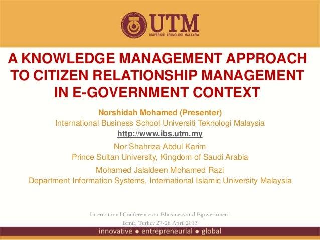 A KNOWLEDGE MANAGEMENT APPROACHTO CITIZEN RELATIONSHIP MANAGEMENTIN E-GOVERNMENT CONTEXTNorshidah Mohamed (Presenter)Inter...