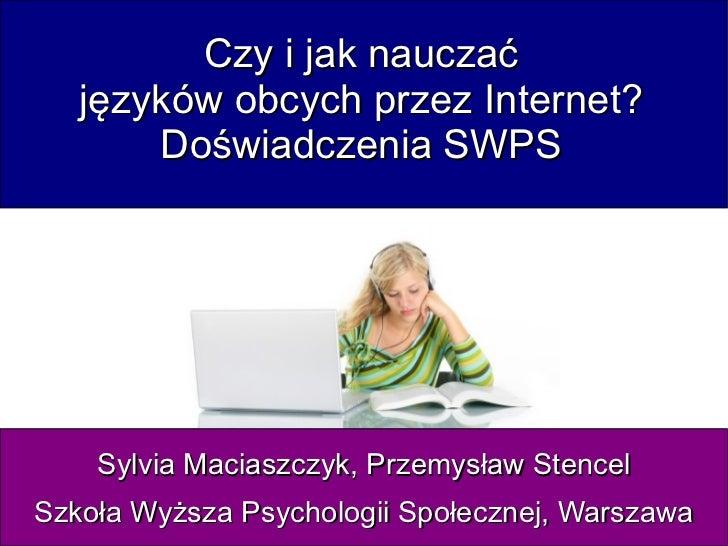 Czy i jak nauczać    języków obcych przez Internet?        Doświadczenia SWPS         Sylvia Maciaszczyk, Przemysław Stenc...