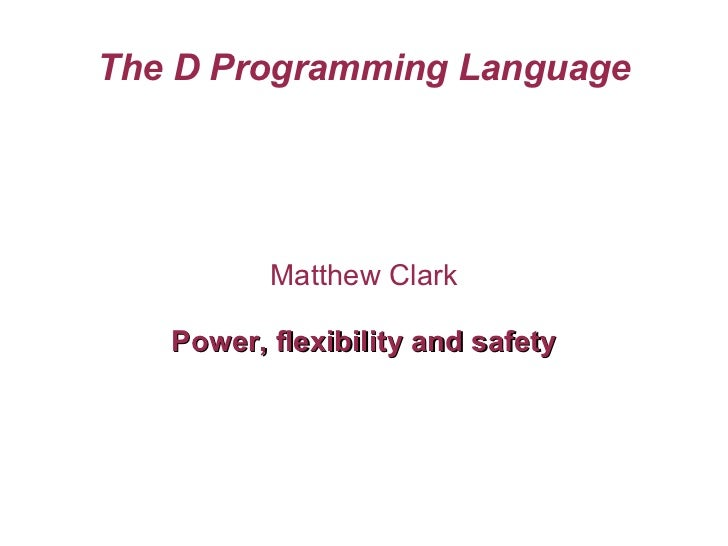 The D Programming Language Matthew Clark Power, flexibility and safety