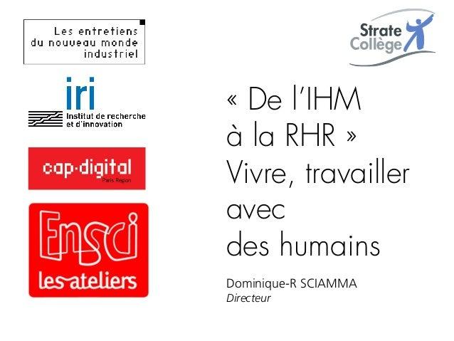 «De l'IHM à la RHR» Vivre, travailler avec des humains Dominique-R SCIAMMA Directeur