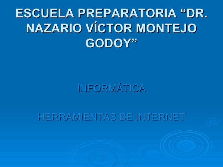 """ESCUELA PREPARATORIA """"DR. NAZARIO VÍCTOR MONTEJO GODOY"""" <ul><li>INFORMÁTICA </li></ul><ul><li>HERRAMIENTAS DE INTERNET </l..."""