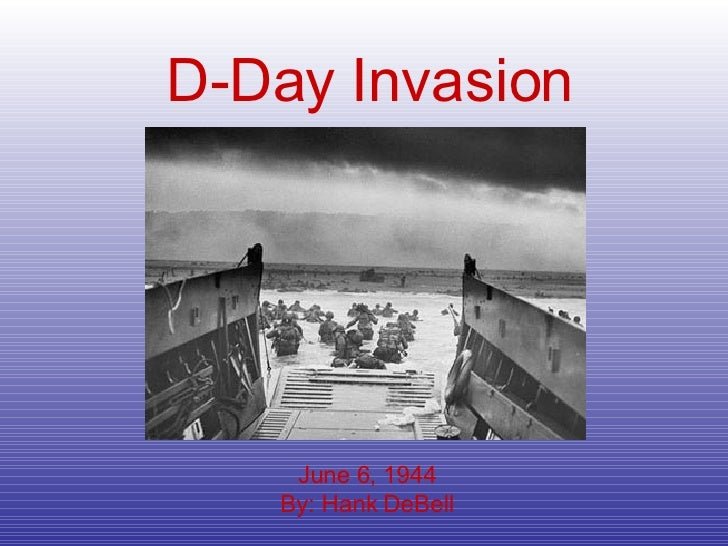 D-Day   Invasion June 6, 1944 By: Hank DeBell