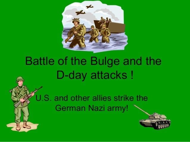 Battle of the Bulge and the       D-day attacks !  U.S. and other allies strike the       German Nazi army!