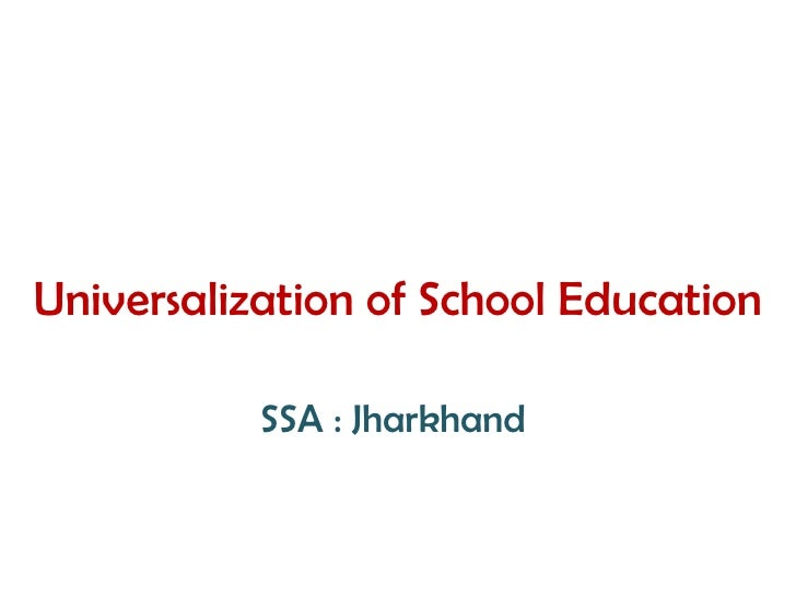 <ul><li>Universalization of School Education </li></ul><ul><li>SSA : Jharkhand  </li></ul>