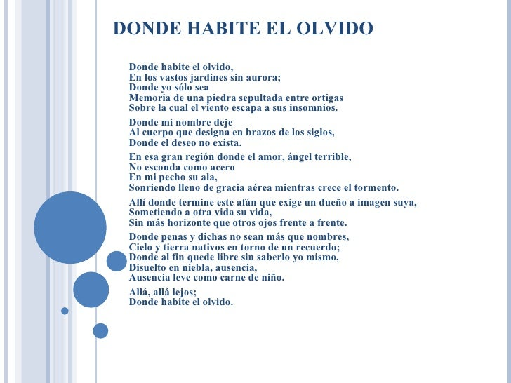 DONDE HABITE EL OLVIDO  Donde habite el olvido,  En los vastos jardines sin aurora;  Donde yo sólo sea  Memoria de una pie...