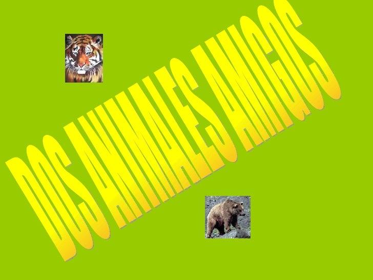 DOS ANIMALES AMIGOS