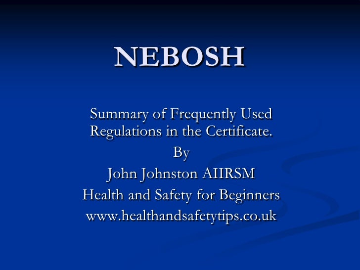 NEBOSH  Summary of Frequently Used  Regulations in the Certificate.               By    John Johnston AIIRSM Health and Sa...