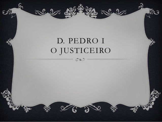 D. PEDRO IO JUSTICEIRO