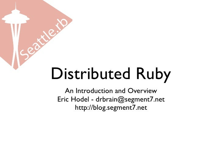 Distributed Ruby    An Introduction and Overview Eric Hodel - drbrain@segment7.net       http://blog.segment7.net