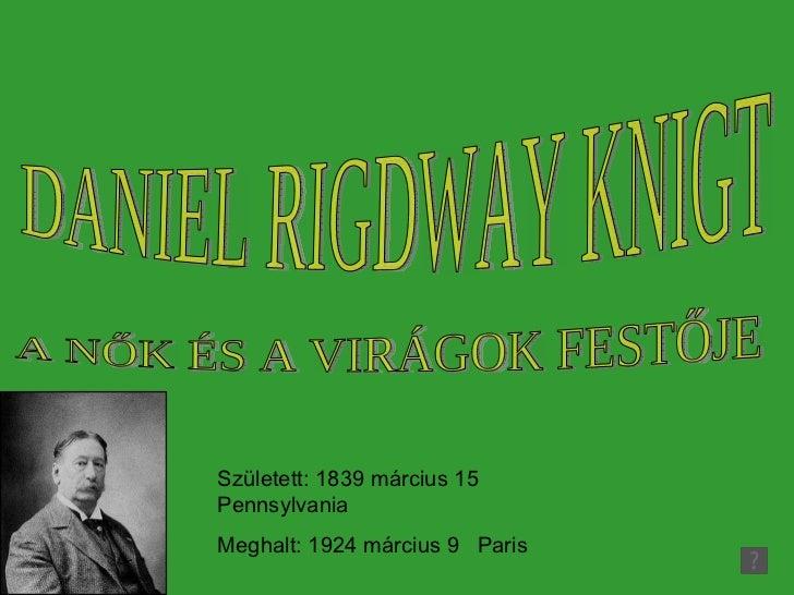 Született: 1839 március 15  Pennsylvania Meghalt:  1924  március 9  Paris DANIEL RIGDWAY KNIGT A NŐK ÉS A VIRÁGOK FESTŐJE