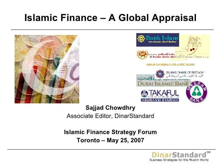 Sajjad Chowdhry Associate Editor, DinarStandard Islamic Finance Strategy Forum Toronto – May 25, 2007 Islamic Finance – A ...