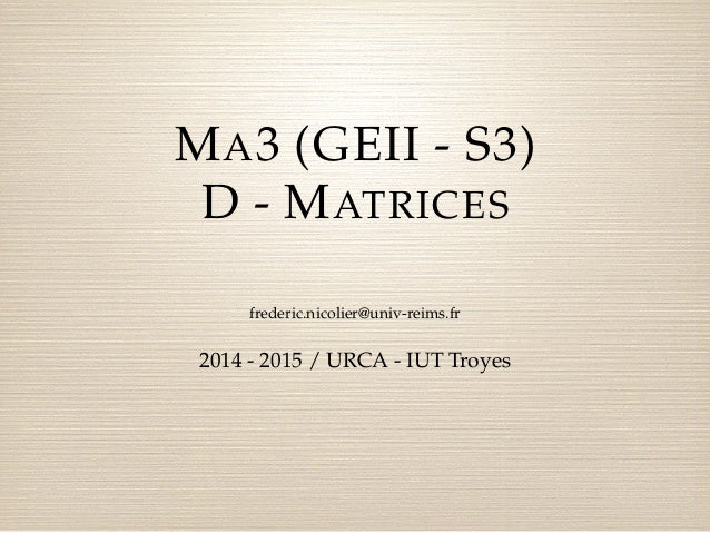MA3 (GEII - S3)  D - MATRICES  frederic.nicolier@univ-reims.fr  2014 - 2015 / URCA - IUT Troyes