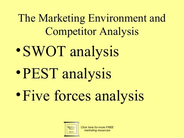 The Marketing Environment and Competitor Analysis •SWOT analysis •PEST analysis •Five forces analysis