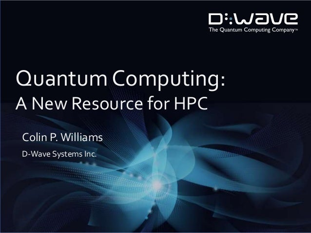 Quantum Computing: A New Resource for HPC Colin P. Williams D-Wave Systems Inc.