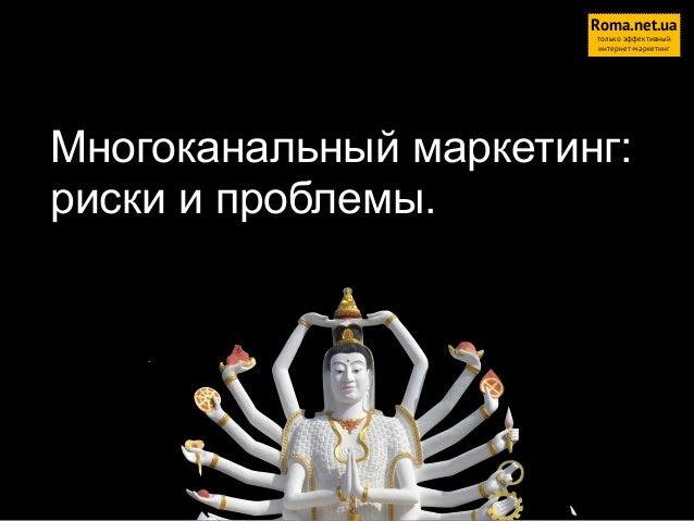 Roma.net.ua только эффективный интернет-маркетинг  Многоканальный маркетинг: риски и проблемы.  1