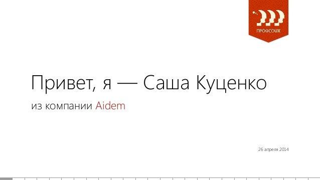 Привет, я — Саша Куценко из компании Aidem 26 апреля 2014