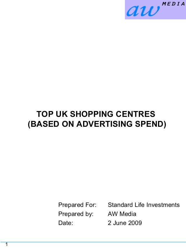 1 TOP UK SHOPPING CENTRES (BASED ON ADVERTISING SPEND) Prepared For: Standard Life Investments Prepared by: AW Media Date:...