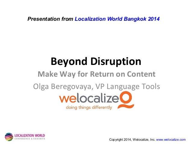 Presentation from Localization World Bangkok 2014  Beyond Disruption Make Way for Return on Content Olga Beregovaya, VP La...