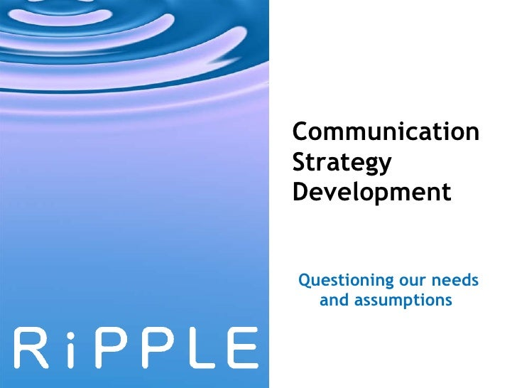 Communication Strategy Development Questioning our needs and assumptions