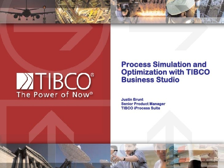 Process Simulation and Optimization with TIBCO Business Studio Justin Brunt Senior Product Manager TIBCO iProcess Suite