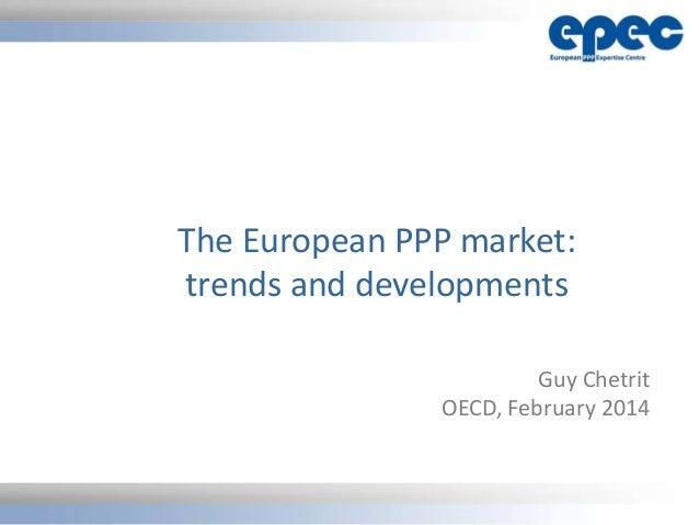 The European PPP market: trends and developments Guy Chetrit OECD, February 2014