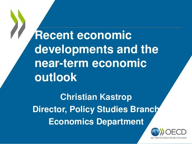 Recent economic developments and the near-term economic outlook Christian Kastrop Director, Policy Studies Branch Economic...