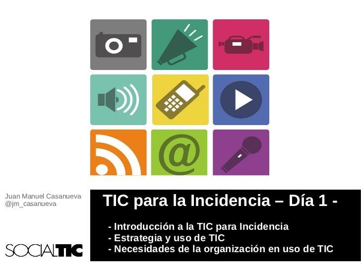 Juan Manuel Casanueva@jm_casanueva           TIC para la Incidencia – Día 1 -                        - Introducción a la T...