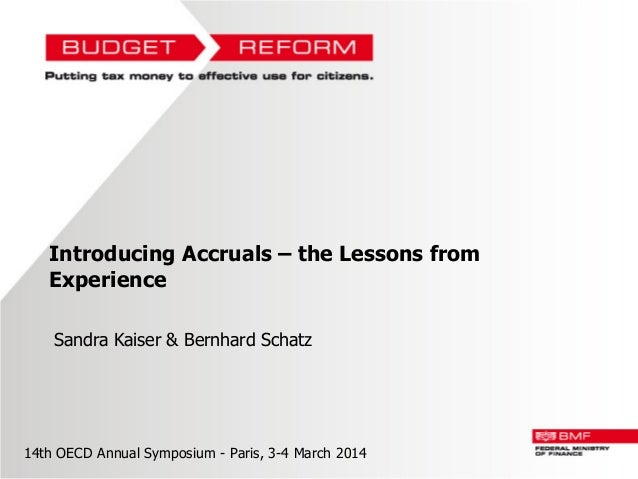 Introducing Accruals – the Lessons from Experience Sandra Kaiser & Bernhard Schatz  14th OECD Annual Symposium - Paris, 3-...
