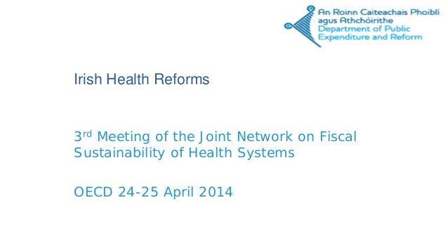 Irish Health Reforms 3rd Meeting of the Joint Network on Fiscal Sustainability of Health Systems OECD 24-25 April 2014