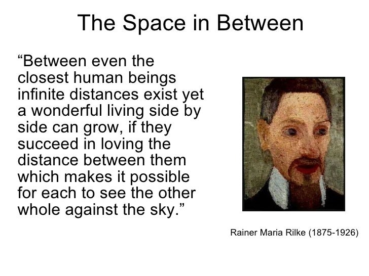 "The Space in Between ""Between even the closest human beings infinite distances exist yet a wonderful living side by side c..."