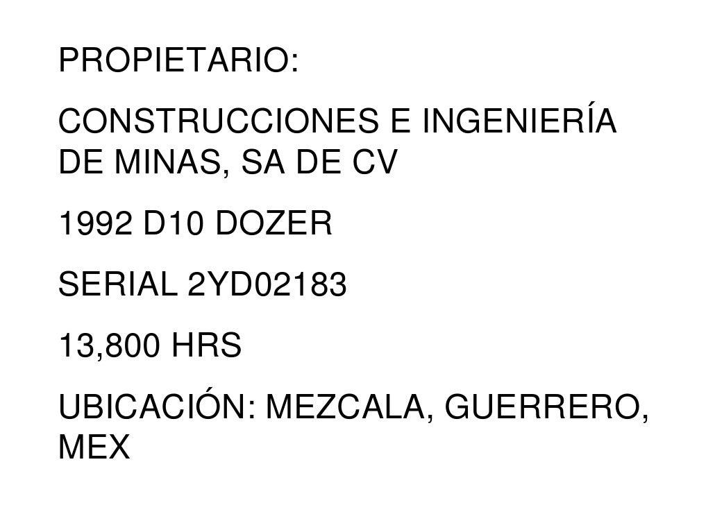 PROPIETARIO:CONSTRUCCIONES E INGENIERÍADE MINAS, SA DE CV1992 D10 DOZERSERIAL 2YD0218313,800 HRSUBICACIÓN: MEZCALA, GUERRE...
