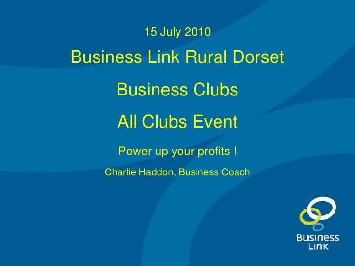 15 July 2010<br />Business Link Rural Dorset<br />Business Clubs<br />All Clubs Event<br />Power up your profits !<br />Ch...