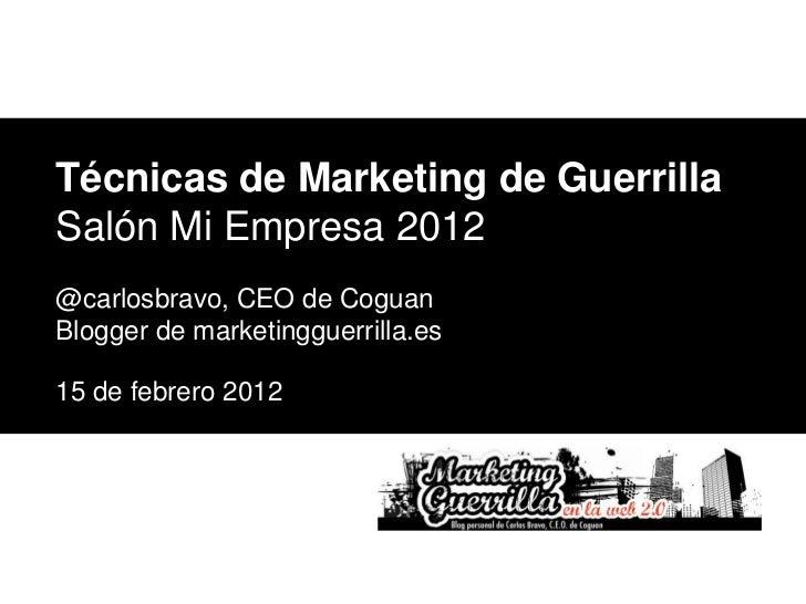 Técnicas de Marketing de GuerrillaSalón Mi Empresa 2012@carlosbravo, CEO de CoguanBlogger de marketingguerrilla.es15 de fe...
