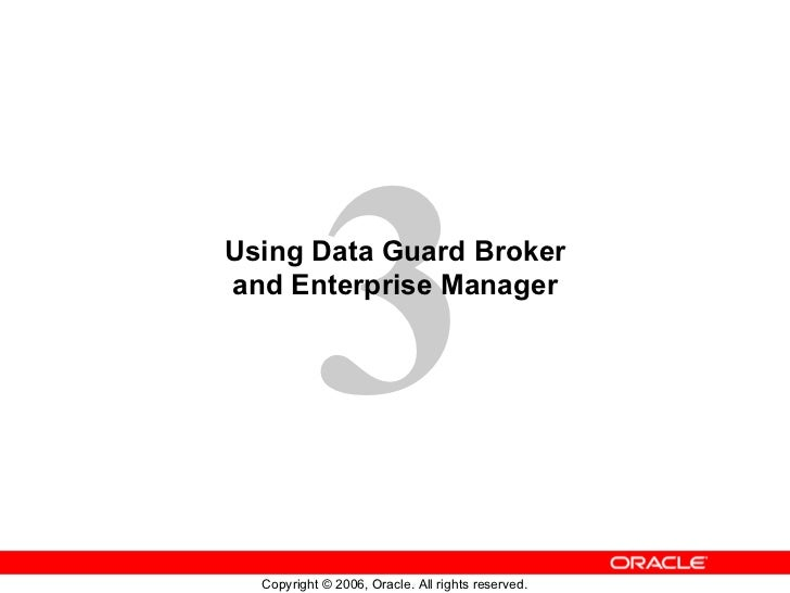 3Using Data Guard Brokerand Enterprise Manager  Copyright © 2006, Oracle. All rights reserved.