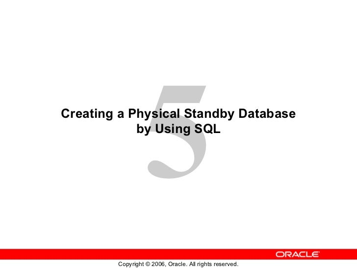 5Creating a Physical Standby Database            by Using SQL        Copyright © 2006, Oracle. All rights reserved.