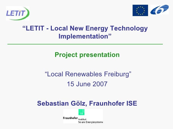 """ LETIT - Local New Energy Technology Implementation"" Project presentation "" Local Renewables Freiburg"" 15 June 2007 Sebas..."