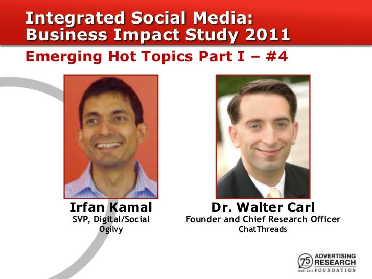 Integrated Social Media:Business Impact Study 2011Emerging Hot Topics Part I – #4     Irfan Kamal                Dr. Walte...