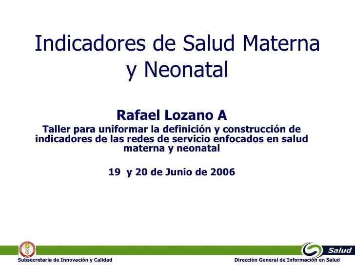 Indicadores de Salud Materna y Neonatal Rafael Lozano A Taller para uniformar la definición y construcción de indicadores ...